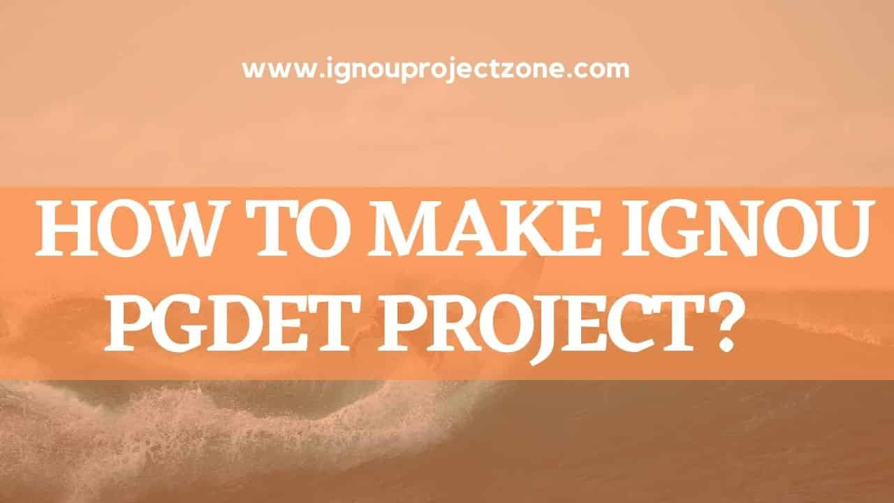HOW TO  WRITE IGNOU PGDET PROJECT REPORT?