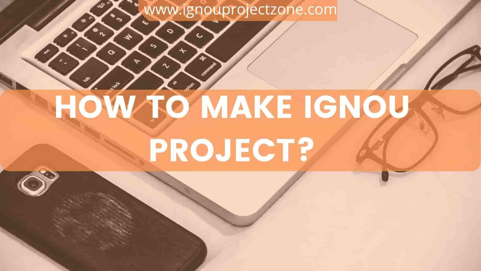 HOW TO MAKE IGNOU PROJECT?