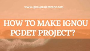 Read more about the article HOW TO  WRITE IGNOU PGDET PROJECT REPORT?