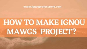 HOW TO WRITE IGNOU MAWGS PROJECT REPORT?