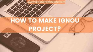 Read more about the article HOW TO MAKE IGNOU PROJECT?