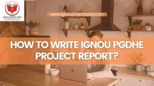 Read more about the article HOW TO WRITE IGNOU PGDHE PROJECT REPORT?
